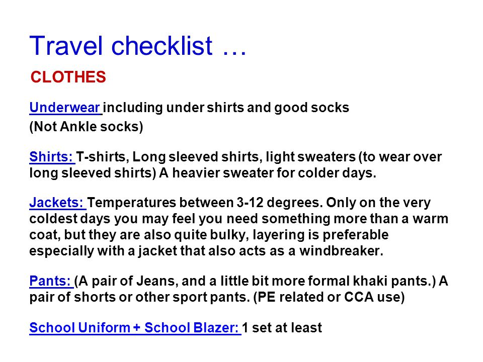 Underwear including under shirts and good socks (Not Ankle socks) Shirts: T-shirts, Long sleeved shirts, light sweaters (to wear over long sleeved shirts) A heavier sweater for colder days.