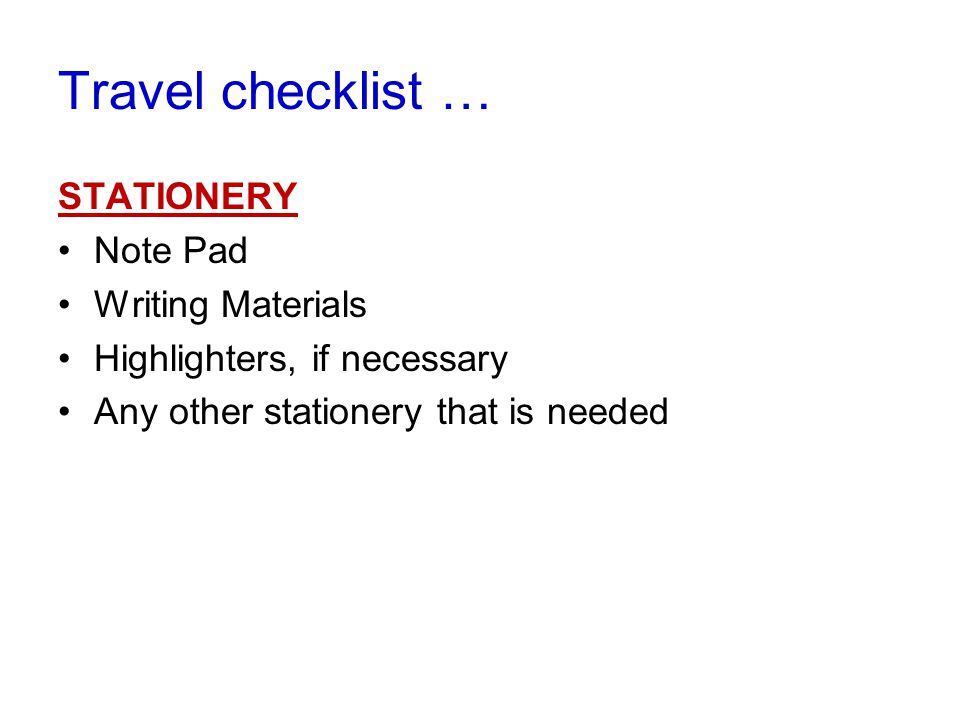 STATIONERY Note Pad Writing Materials Highlighters, if necessary Any other stationery that is needed Travel checklist …