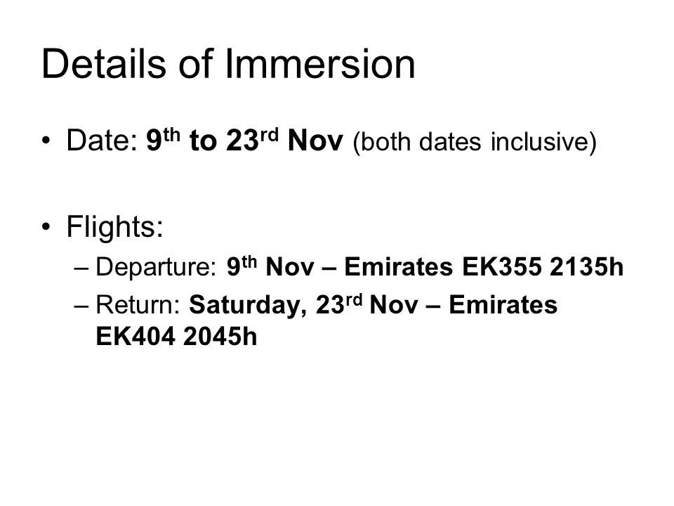 Details of Immersion Date: 9 th to 23 rd Nov (both dates inclusive) Flights: –Departure: 9 th Nov – Emirates EK355 2135h –Return: Saturday, 23 rd Nov – Emirates EK404 2045h