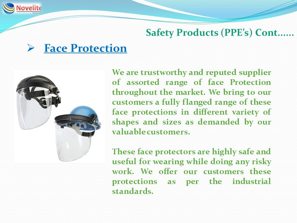 Safety Products (PPEs) Cont...... Face Protection We are trustworthy and reputed supplier of assorted range of face Protection throughout the market.