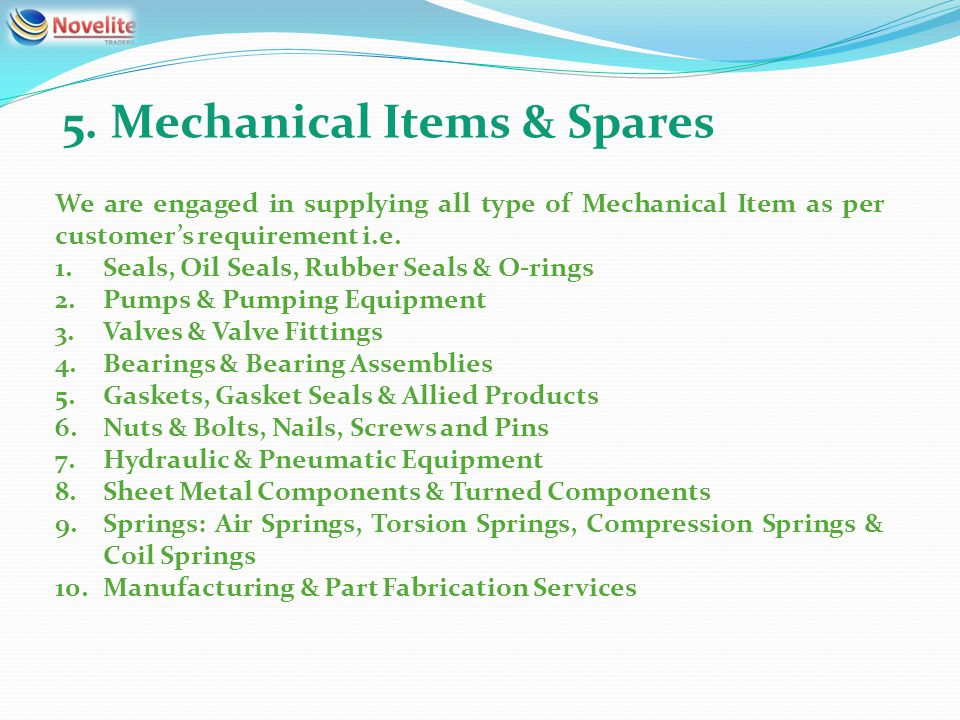 5. Mechanical Items & Spares We are engaged in supplying all type of Mechanical Item as per customers requirement i.e. 1.Seals, Oil Seals, Rubber Seal