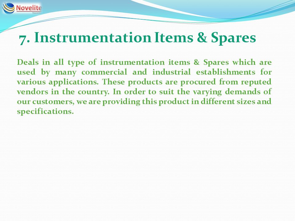 7. Instrumentation Items & Spares Deals in all type of instrumentation items & Spares which are used by many commercial and industrial establishments