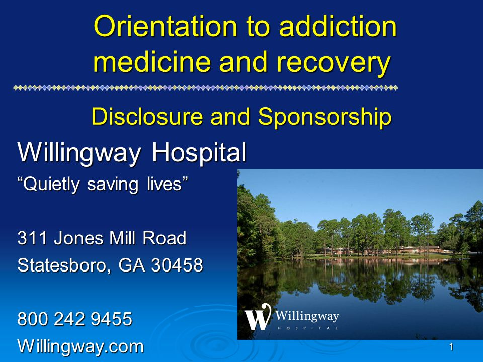 Orientation to addiction medicine and recovery Disclosure and Sponsorship Orientation to addiction medicine and recovery Disclosure and Sponsorship Willingway Hospital Quietly saving lives 311 Jones Mill Road Statesboro, GA 30458 800 242 9455 Willingway.com 1