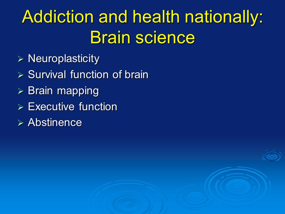 Addiction and health nationally: Brain science Neuroplasticity Neuroplasticity Survival function of brain Survival function of brain Brain mapping Brain mapping Executive function Executive function Abstinence Abstinence
