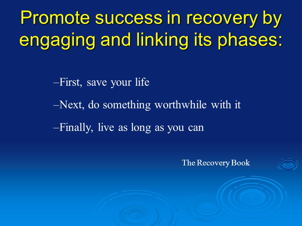 Promote success in recovery by engaging and linking its phases: –Next, do something worthwhile with it –Finally, live as long as you can The Recovery Book –First, save your life