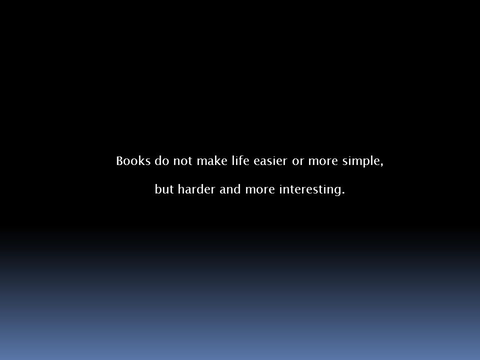 Books do not make life easier or more simple, but harder and more interesting.