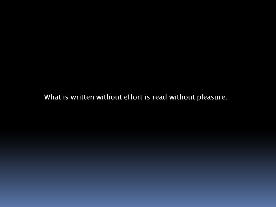 What is written without effort is read without pleasure.