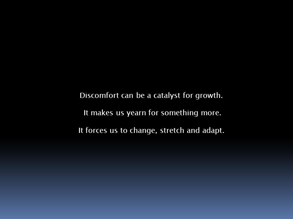 Discomfort can be a catalyst for growth. It makes us yearn for something more.