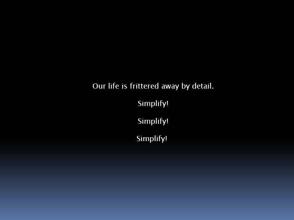 Our life is frittered away by detail. Simplify!