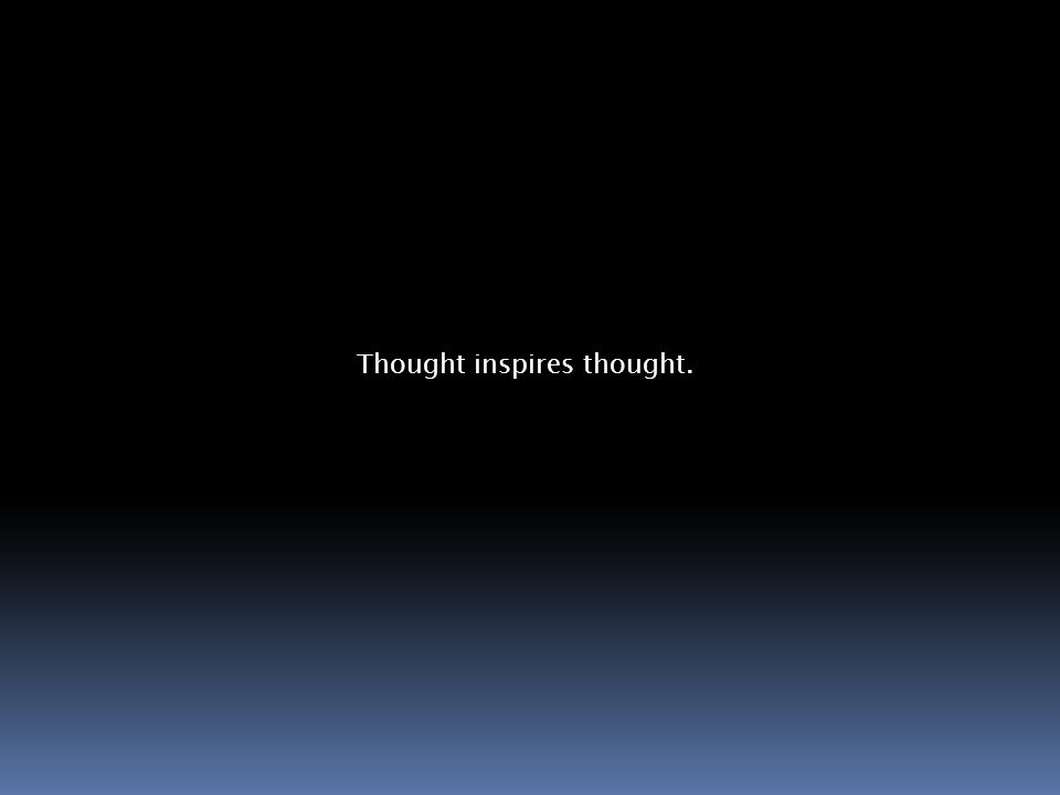 Thought inspires thought.