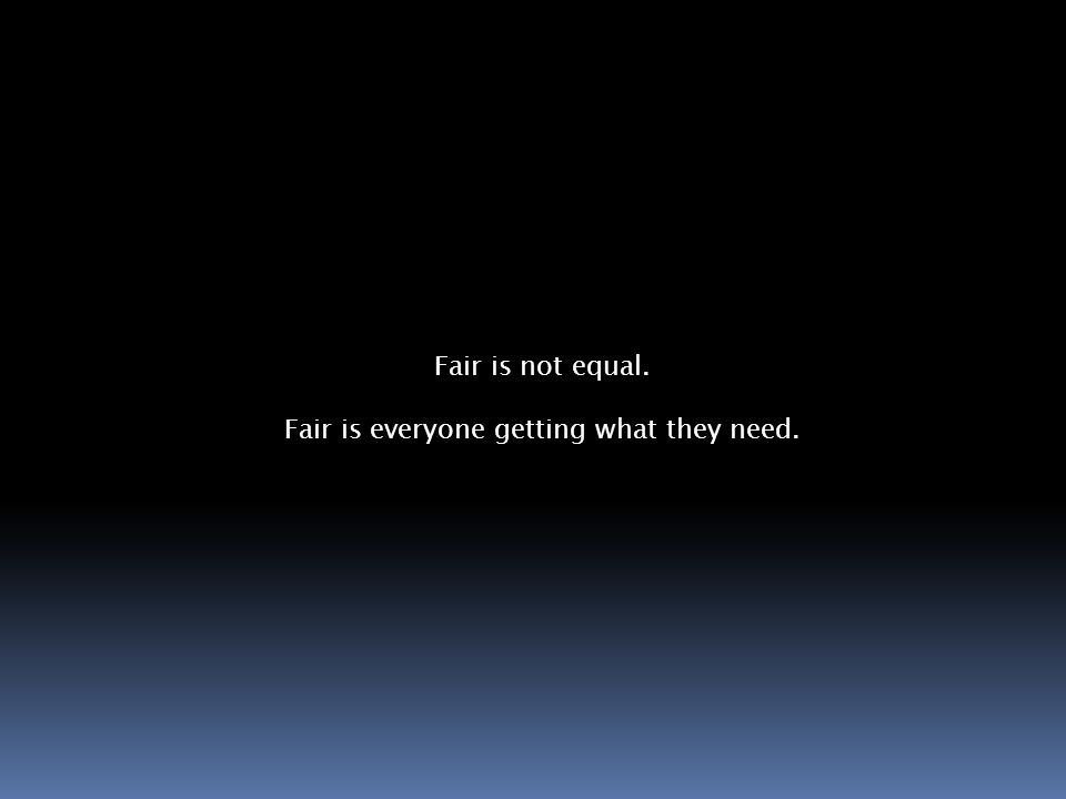 Fair is not equal. Fair is everyone getting what they need.