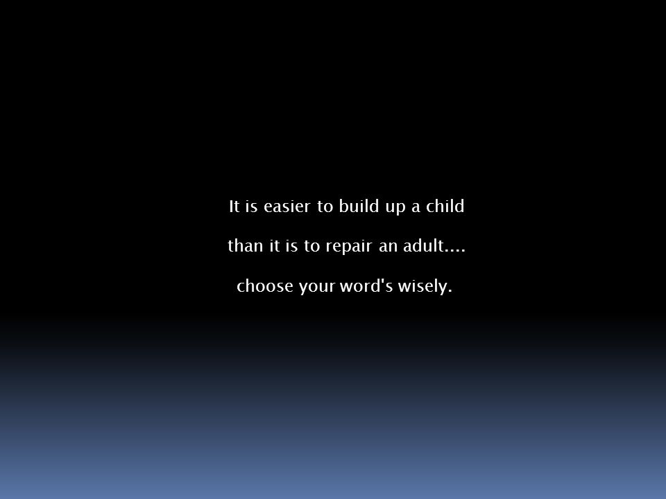 It is easier to build up a child than it is to repair an adult.... choose your word s wisely.
