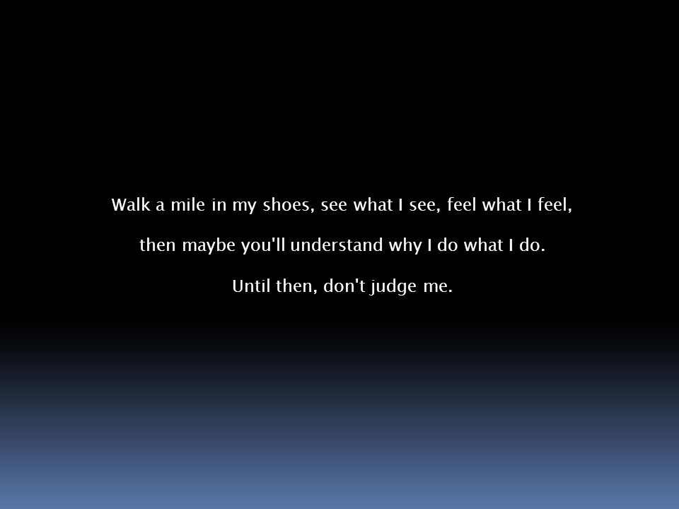 Walk a mile in my shoes, see what I see, feel what I feel, then maybe you ll understand why I do what I do.
