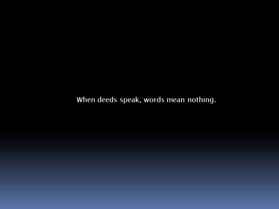 When deeds speak, words mean nothing.