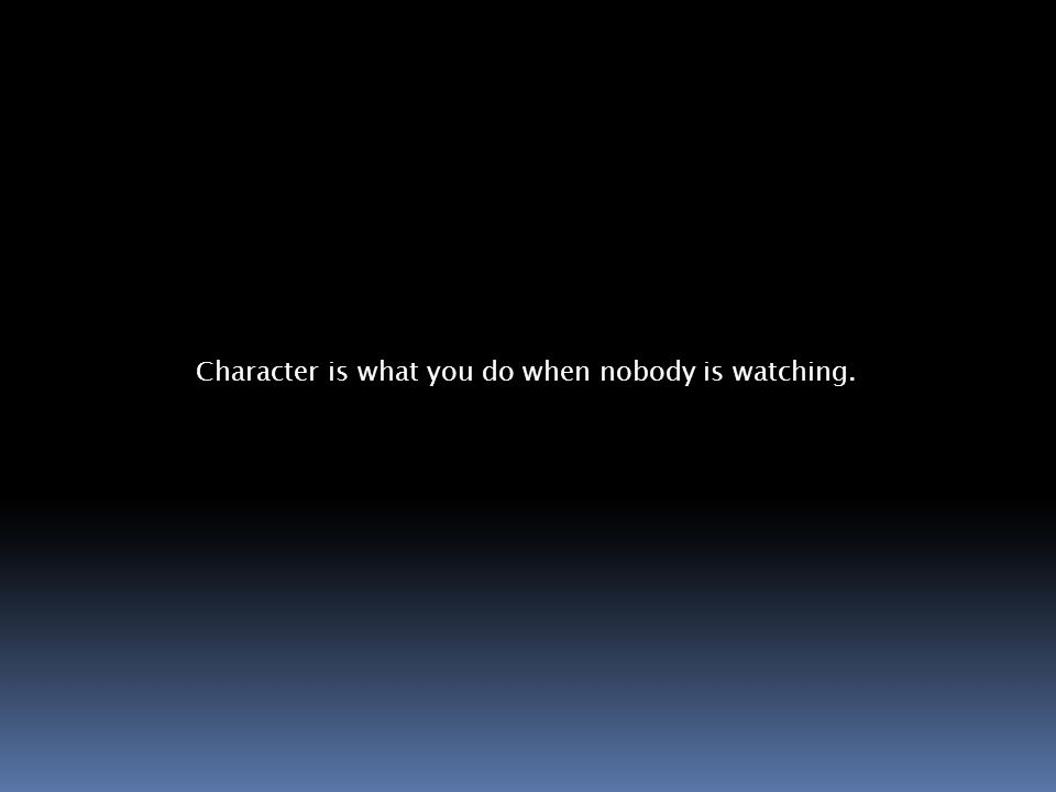 Character is what you do when nobody is watching.