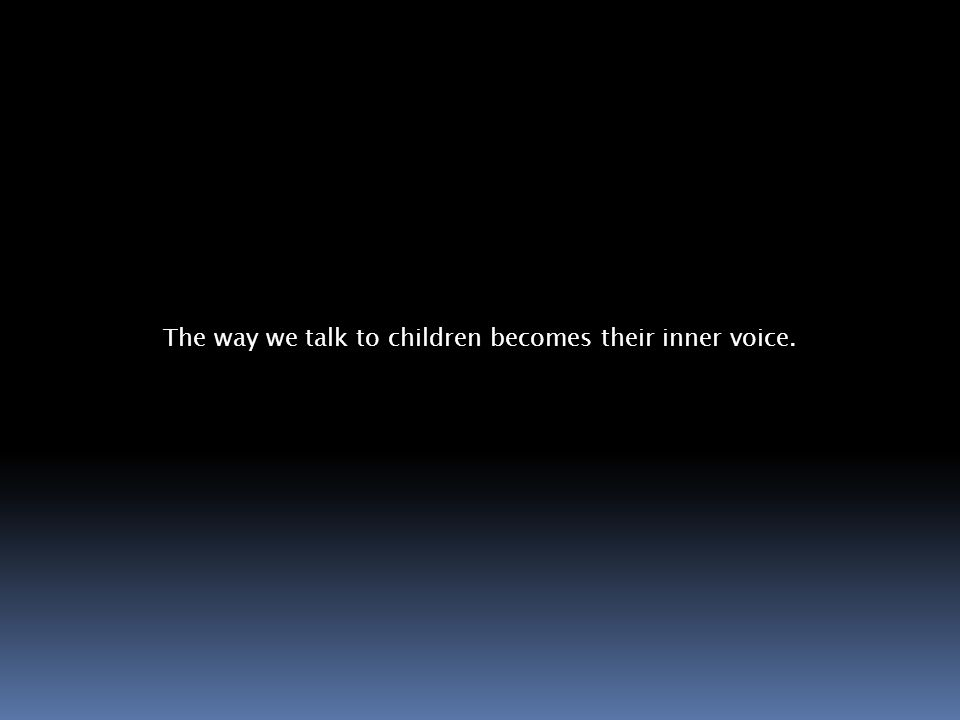 The way we talk to children becomes their inner voice.