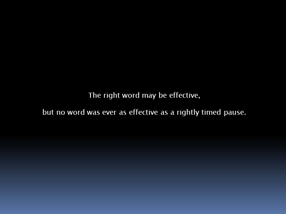 The right word may be effective, but no word was ever as effective as a rightly timed pause.