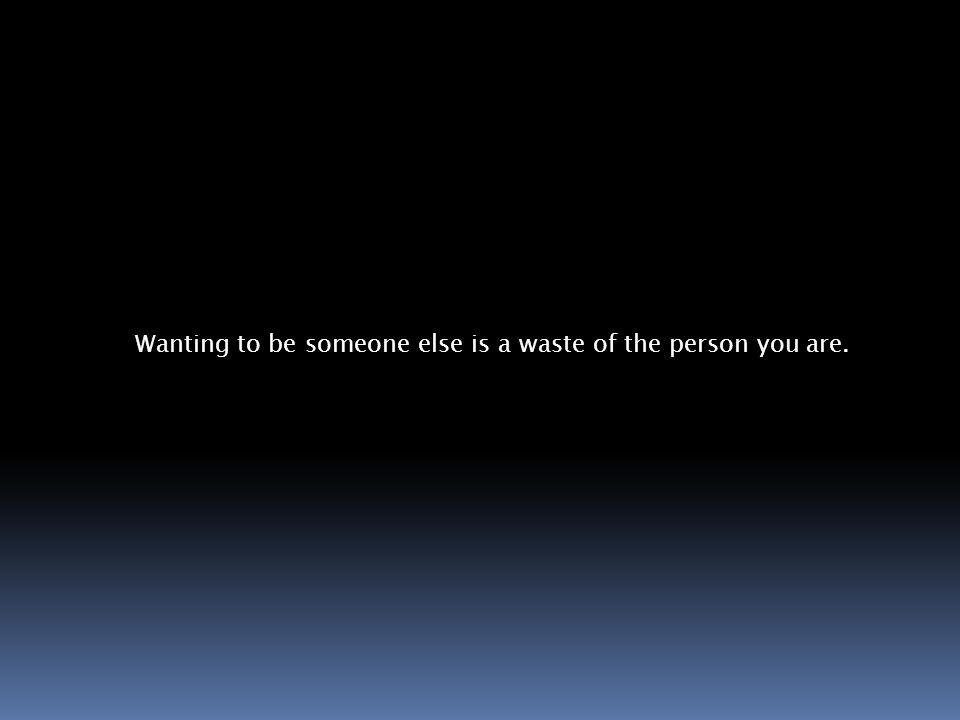 Wanting to be someone else is a waste of the person you are.