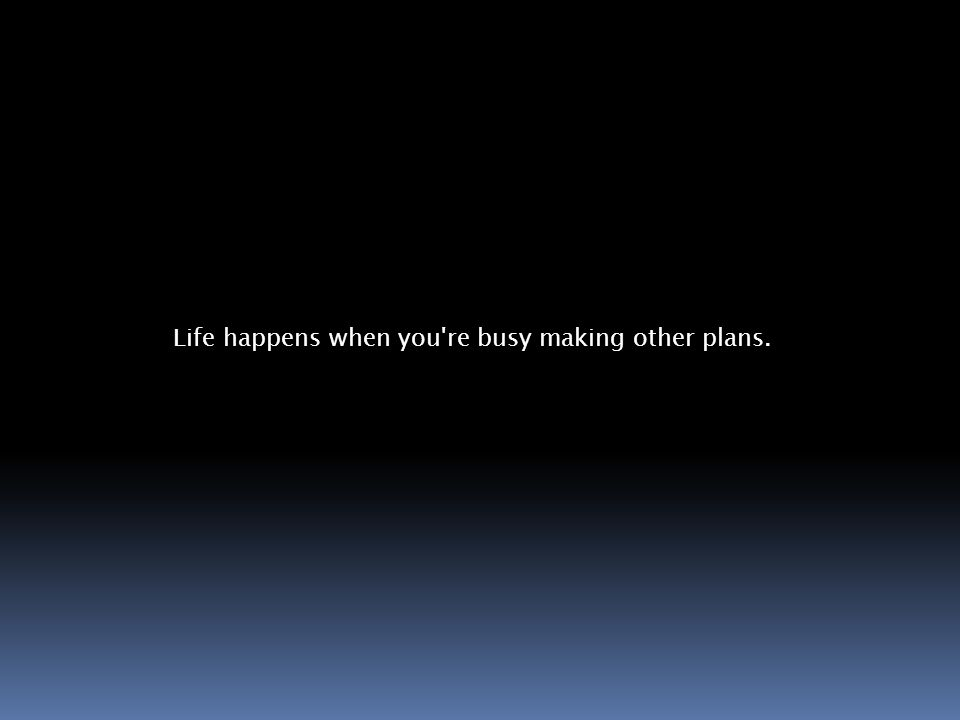 Life happens when you re busy making other plans.