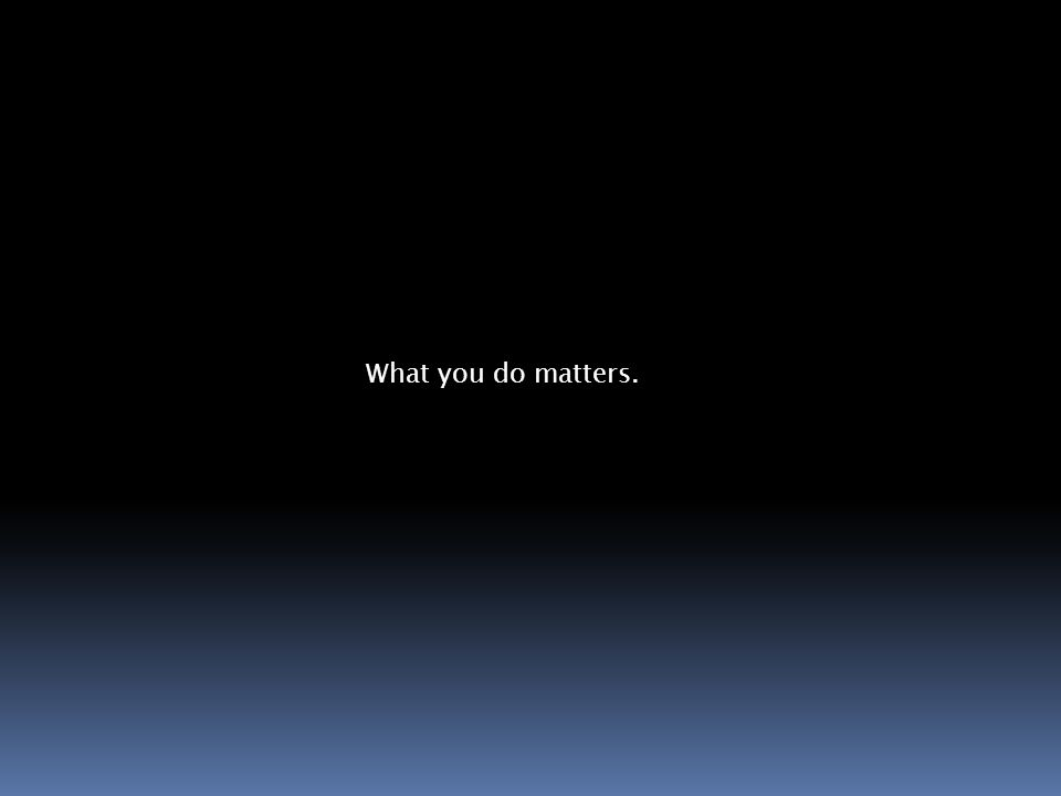 What you do matters.