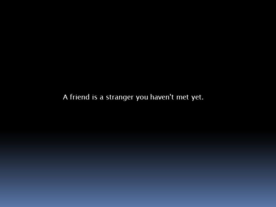 A friend is a stranger you haven t met yet.