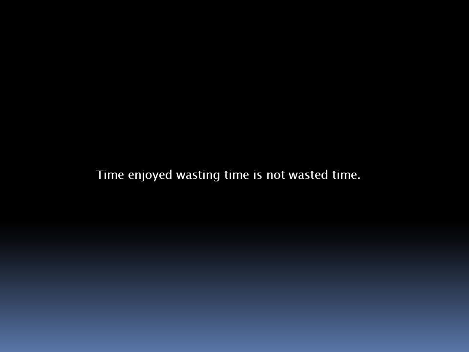 Time enjoyed wasting time is not wasted time.