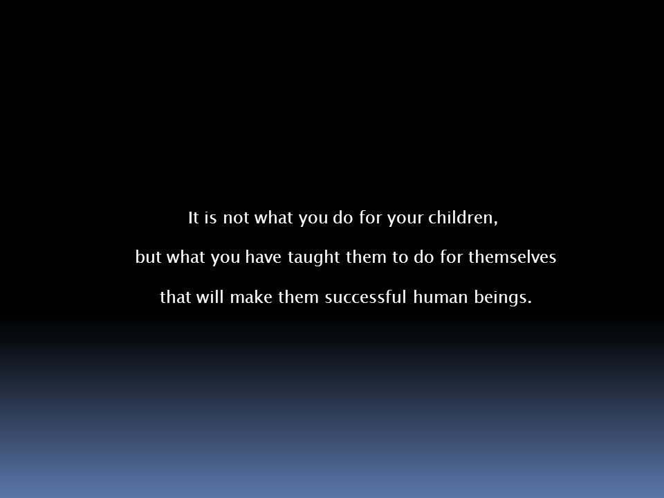 It is not what you do for your children, but what you have taught them to do for themselves that will make them successful human beings.