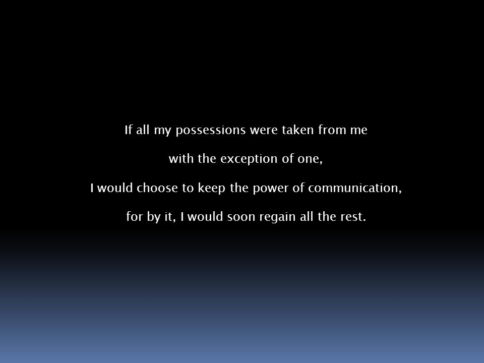 If all my possessions were taken from me with the exception of one, I would choose to keep the power of communication, for by it, I would soon regain all the rest.