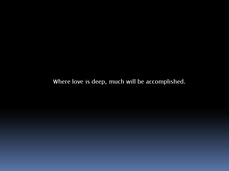 Where love is deep, much will be accomplished.