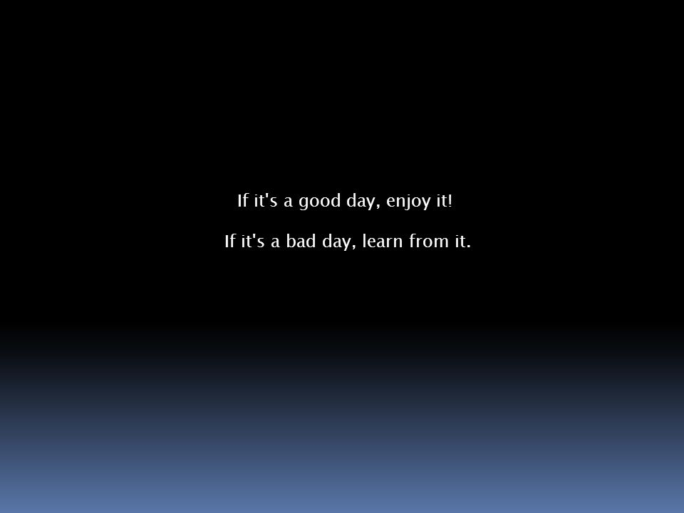 If it s a good day, enjoy it! If it s a bad day, learn from it.