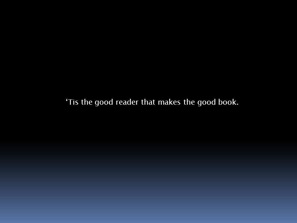 Tis the good reader that makes the good book.