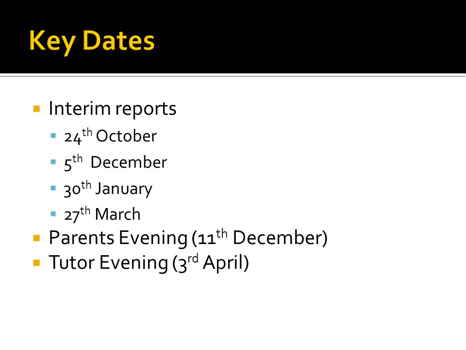 Interim reports 24 th October 5 th December 30 th January 27 th March Parents Evening (11 th December) Tutor Evening (3 rd April)