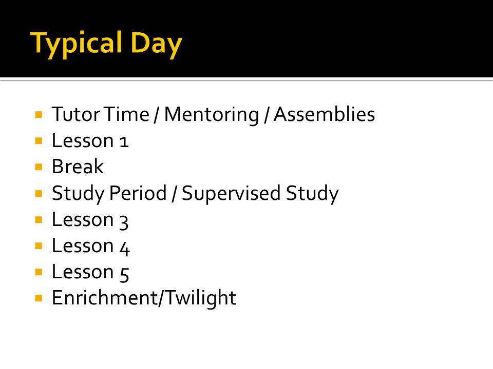 Tutor Time / Mentoring / Assemblies Lesson 1 Break Study Period / Supervised Study Lesson 3 Lesson 4 Lesson 5 Enrichment/Twilight
