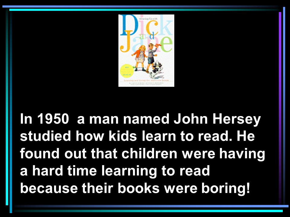 In 1950 a man named John Hersey studied how kids learn to read.
