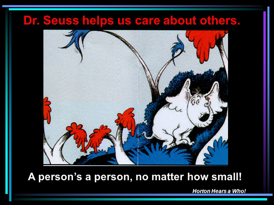 A persons a person, no matter how small! Horton Hears a Who! Dr. Seuss helps us care about others.