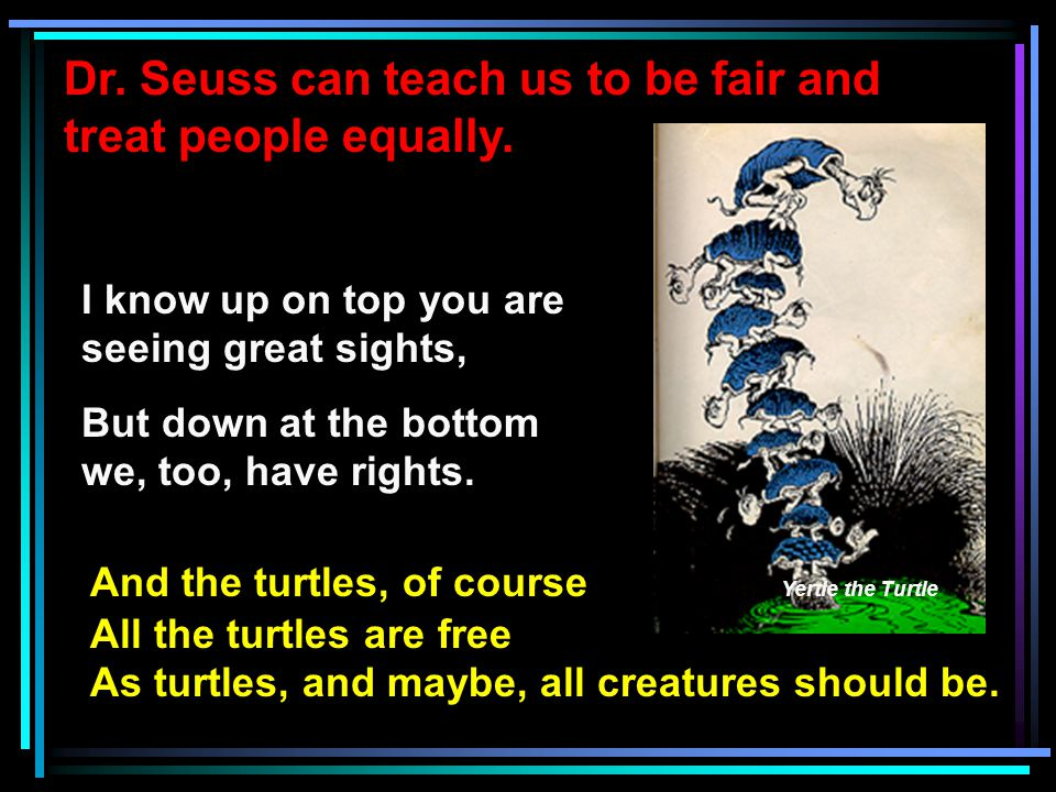 Dr. Seuss can teach us to be fair and treat people equally.