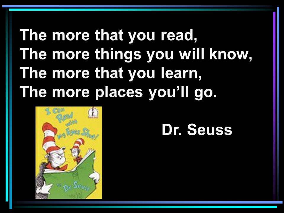 The more that you read, The more things you will know, The more that you learn, The more places youll go.