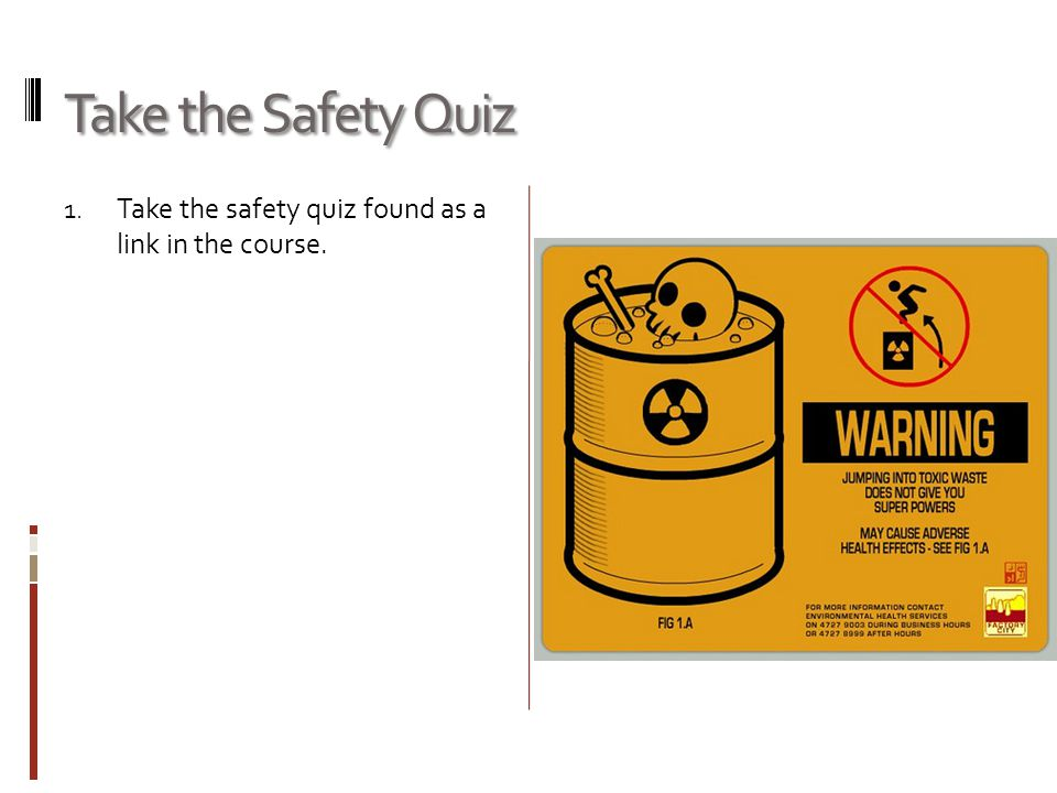 Take the Safety Quiz 1. Take the safety quiz found as a link in the course.