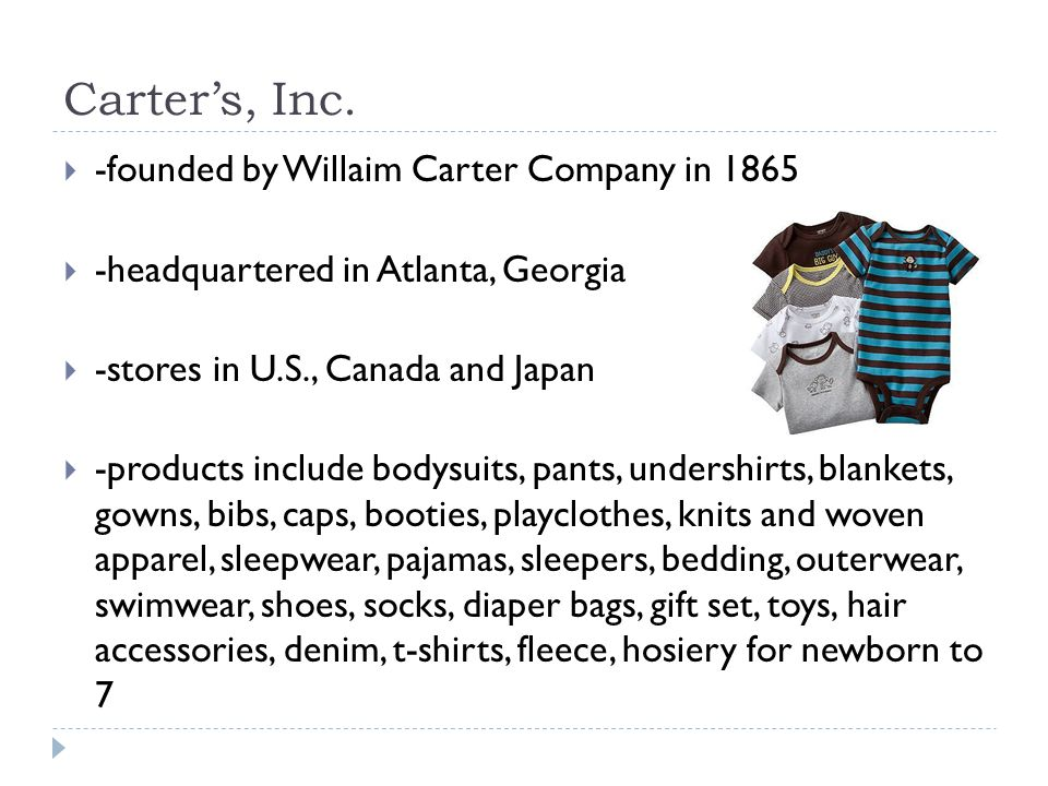 Carters, Inc. -founded by Willaim Carter Company in 1865 -headquartered in Atlanta, Georgia -stores in U.S., Canada and Japan -products include bodysu