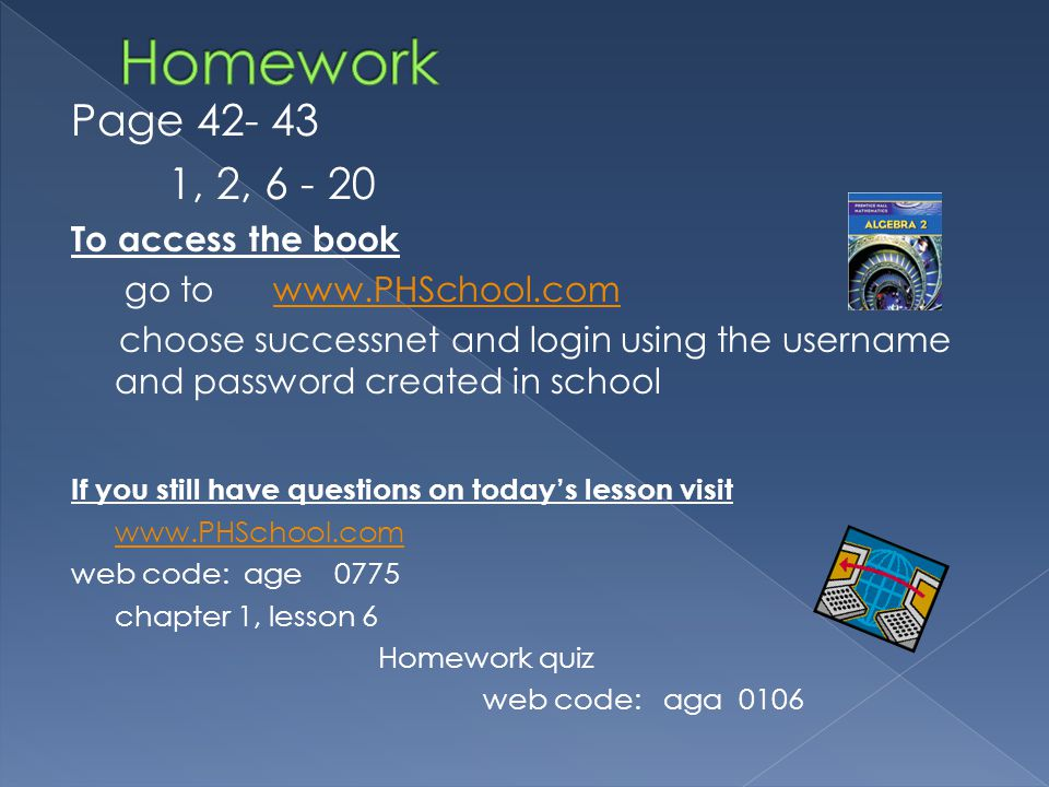 Page 42- 43 1, 2, 6 - 20 To access the book go to www.PHSchool.comwww.PHSchool.com choose successnet and login using the username and password created in school If you still have questions on todays lesson visit www.PHSchool.com web code: age 0775 chapter 1, lesson 6 Homework quiz web code: aga 0106