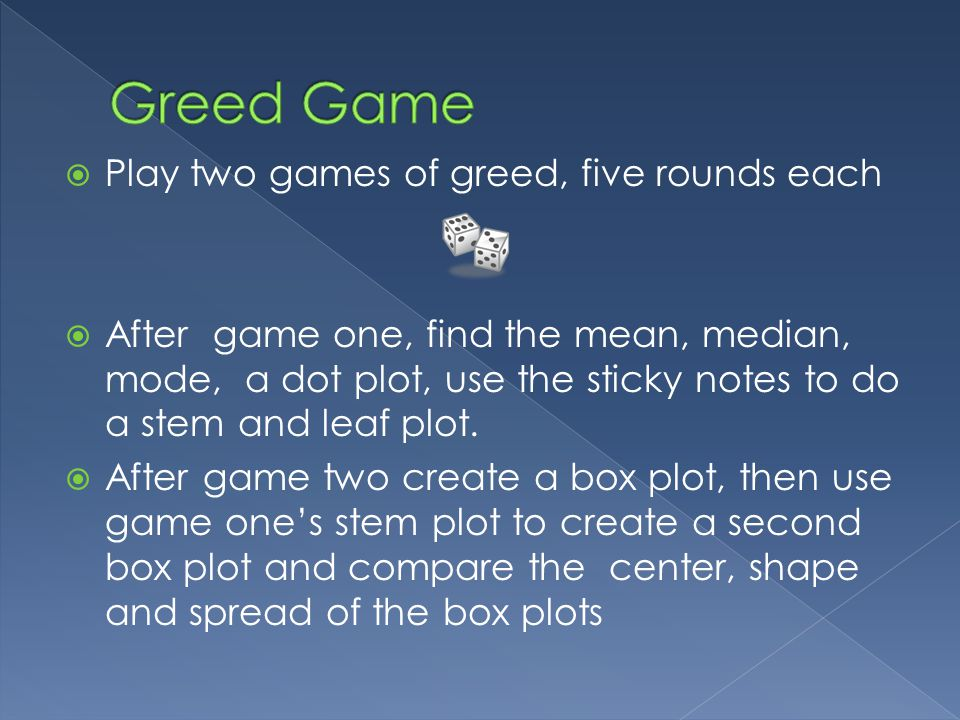 Play two games of greed, five rounds each After game one, find the mean, median, mode, a dot plot, use the sticky notes to do a stem and leaf plot.