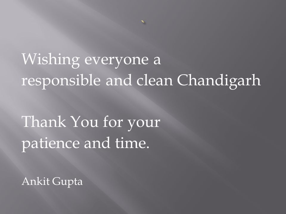 Wishing everyone a responsible and clean Chandigarh Thank You for your patience and time.