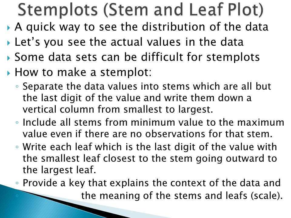 A quick way to see the distribution of the data Lets you see the actual values in the data Some data sets can be difficult for stemplots How to make a stemplot: Separate the data values into stems which are all but the last digit of the value and write them down a vertical column from smallest to largest.