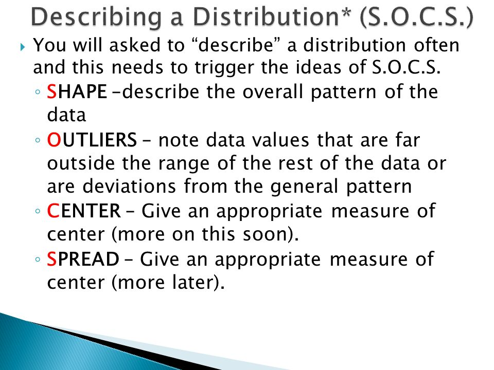 You will asked to describe a distribution often and this needs to trigger the ideas of S.O.C.S.