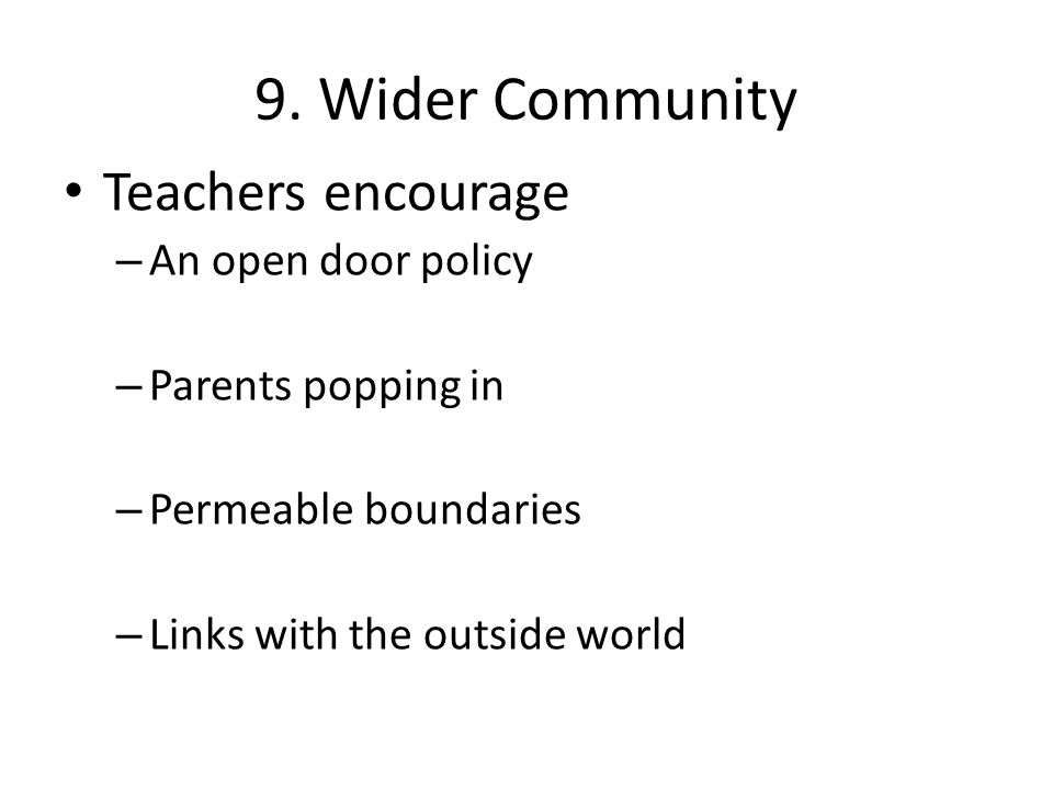 9. Wider Community Teachers encourage – An open door policy – Parents popping in – Permeable boundaries – Links with the outside world