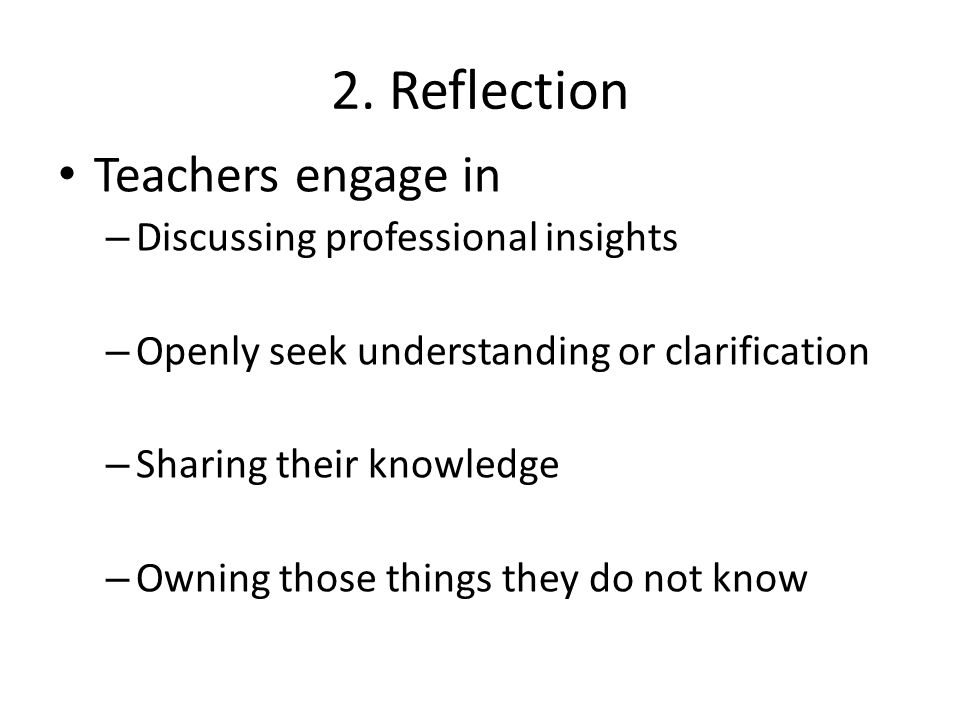 2. Reflection Teachers engage in – Discussing professional insights – Openly seek understanding or clarification – Sharing their knowledge – Owning th