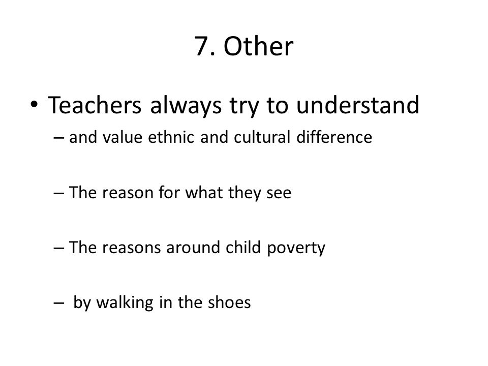 7. Other Teachers always try to understand – and value ethnic and cultural difference – The reason for what they see – The reasons around child povert
