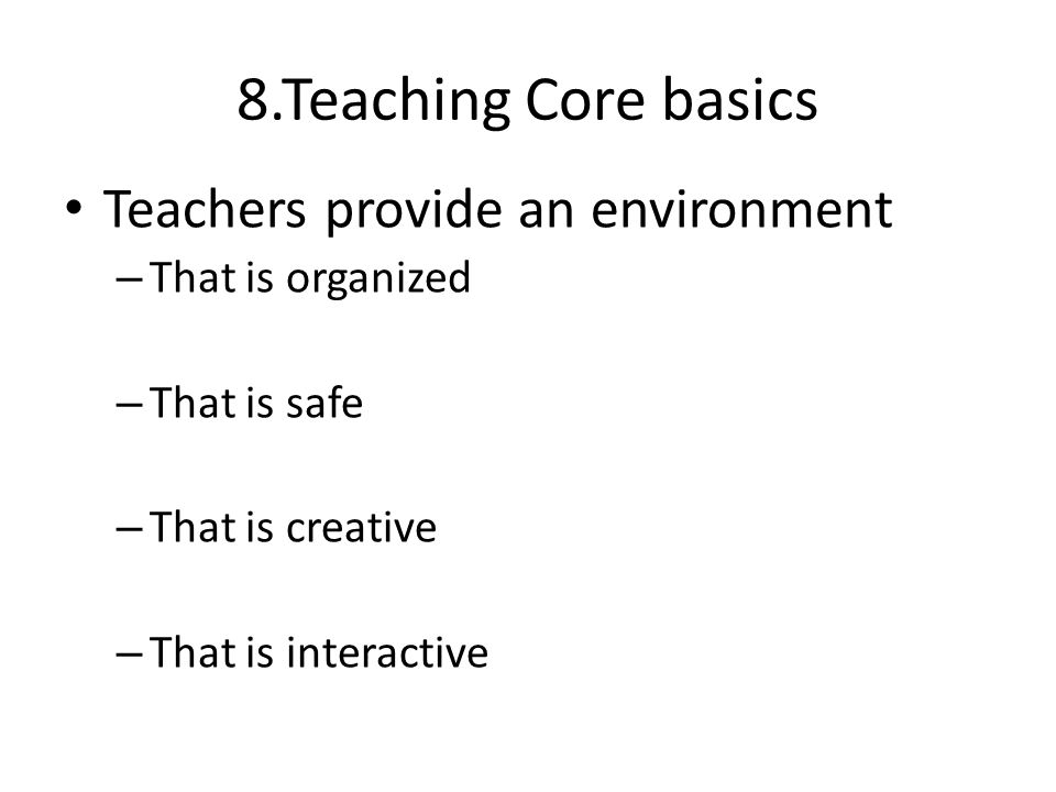 8.Teaching Core basics Teachers provide an environment – That is organized – That is safe – That is creative – That is interactive