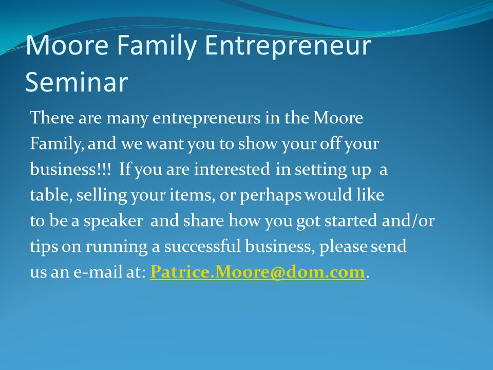 Moore Family Entrepreneur Seminar There are many entrepreneurs in the Moore Family, and we want you to show your off your business!!.