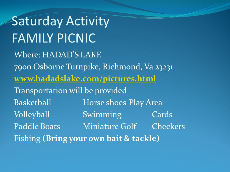 Saturday Activity FAMILY PICNIC Where: HADADS LAKE 7900 Osborne Turnpike, Richmond, Va 23231 www.hadadslake.com/pictures.html Transportation will be provided BasketballHorse shoesPlay Area VolleyballSwimmingCards Paddle BoatsMiniature GolfCheckers Fishing (Bring your own bait & tackle)